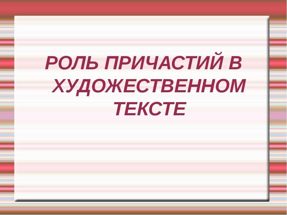 РОЛЬ ПРИЧАСТИЙ В ХУДОЖЕСТВЕННОМ ТЕКСТЕ