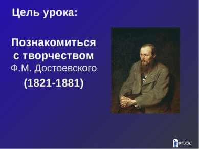 Цель урока: Познакомиться с творчеством Ф.М. Достоевского (1821-1881)