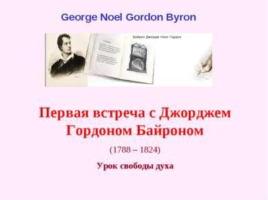 Первая встреча с Джорджем Гордоном Байроном (1788 – 1824) Урок свободы духа G...