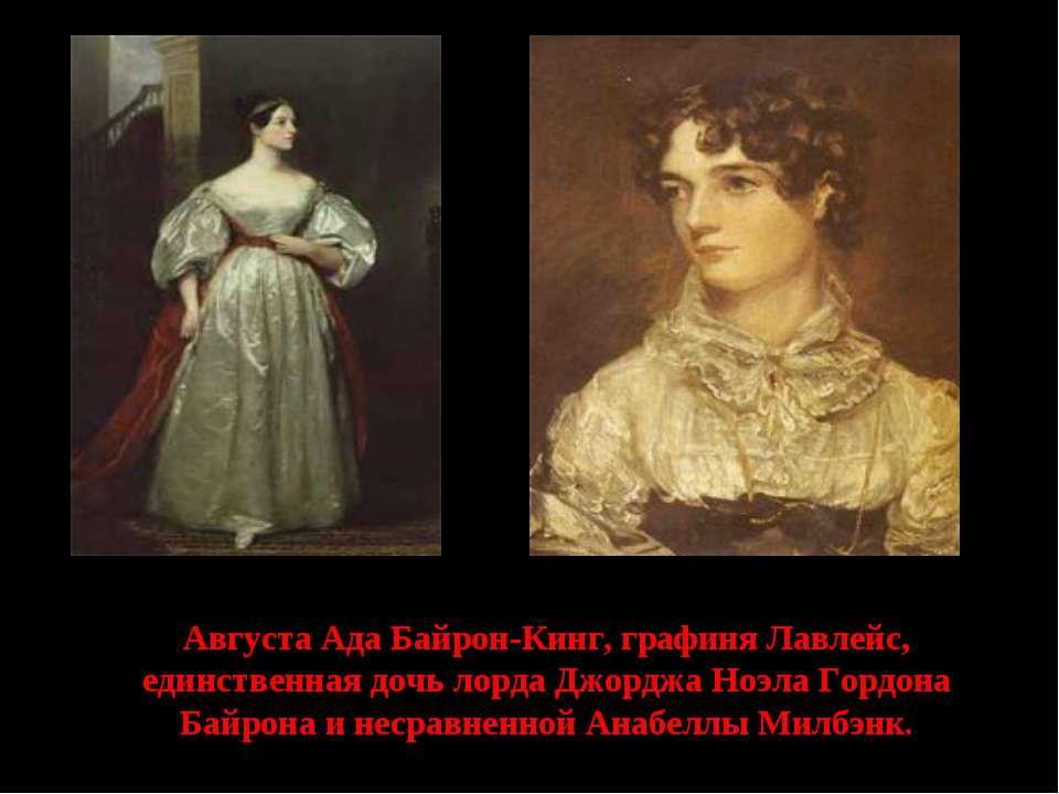 Августа Ада Байрон-Кинг, графиня Лавлейс, единственная дочь лорда Джорджа Ноэ...