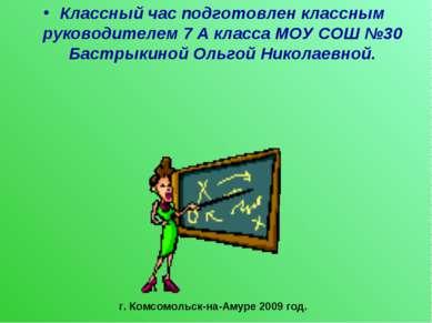 Классный час подготовлен классным руководителем 7 А класса МОУ СОШ №30 Бастры...