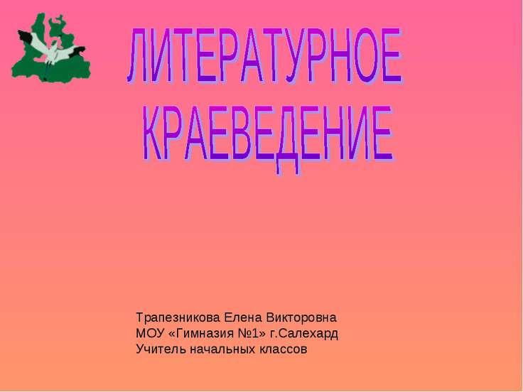Трапезникова Елена Викторовна МОУ «Гимназия №1» г.Салехард Учитель начальных ...