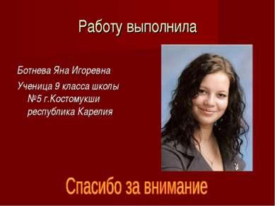 Работу выполнила Ботнева Яна Игоревна Ученица 9 класса школы №5 г.Костомукши ...