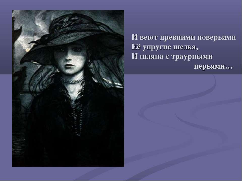 И веют древними поверьями Её упругие шелка, И шляпа с траурными перьями…