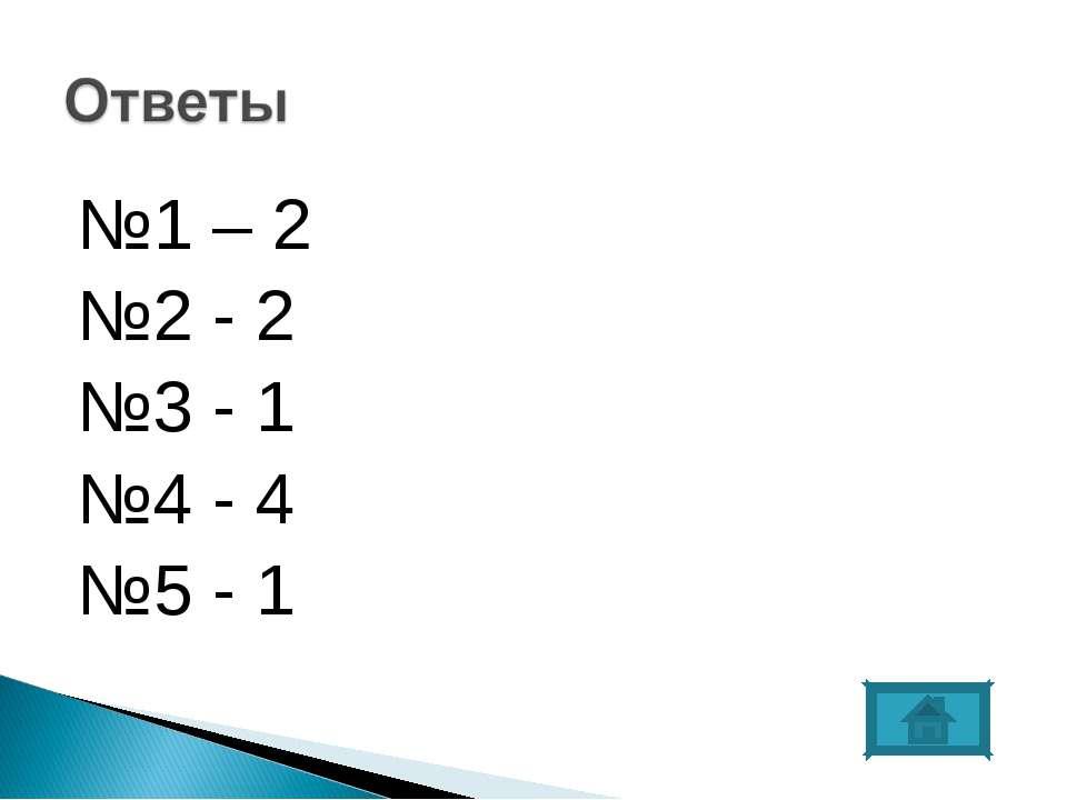 №1 – 2 №2 - 2 №3 - 1 №4 - 4 №5 - 1