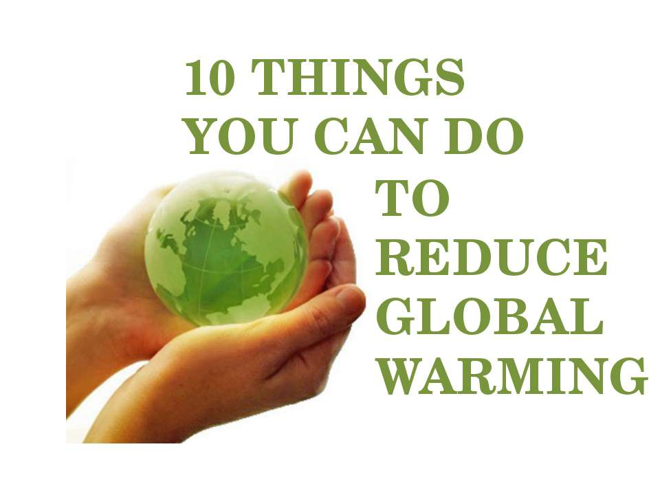 TO REDUCE GLOBAL WARMING 10 THINGS YOU CAN DO