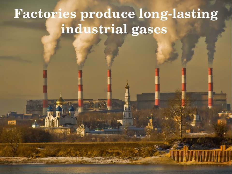 Factories produce long-lasting industrial gases