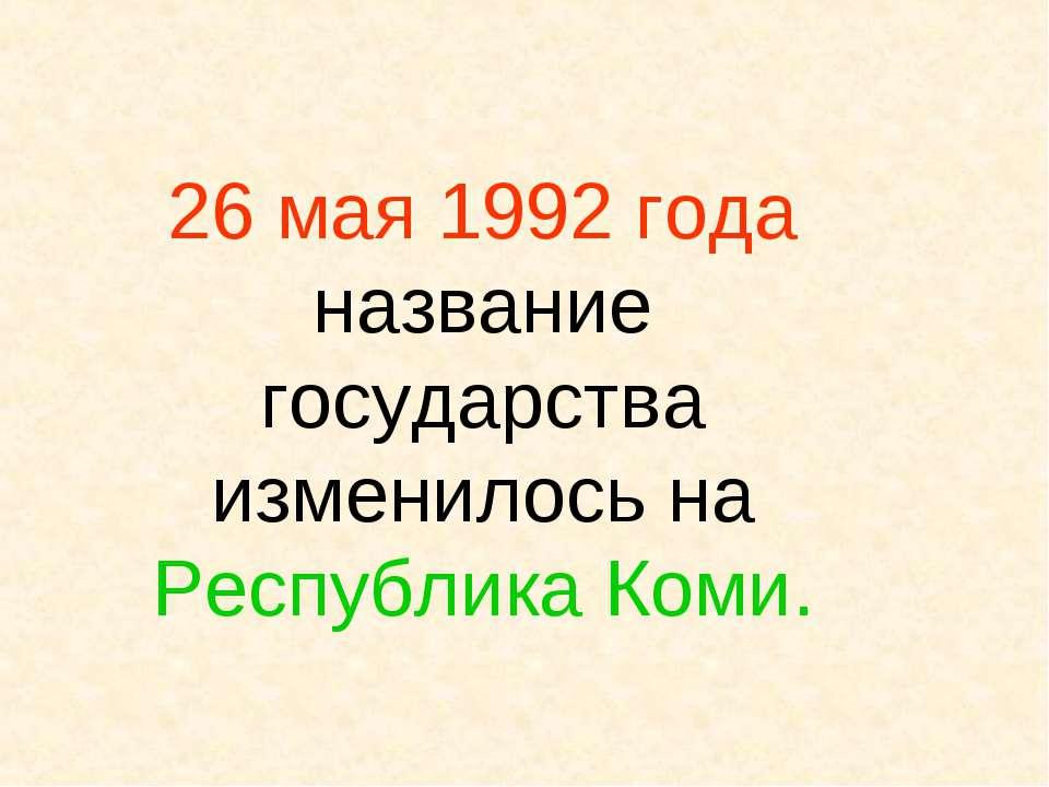 26 мая 1992 года название государства изменилось на Республика Коми.