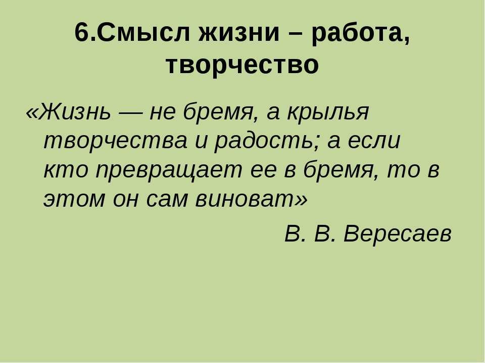6.Смысл жизни – работа, творчество «Жизнь — не бремя, а крылья творчества и р...