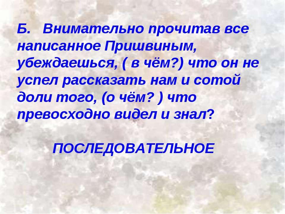 Б. Внимательно прочитав все написанное Пришвиным, убеждаешься, ( в чём?) что ...