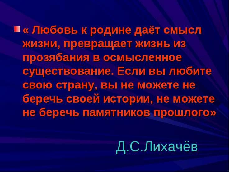 Д.С.Лихачёв « Любовь к родине даёт смысл жизни, превращает жизнь из прозябани...