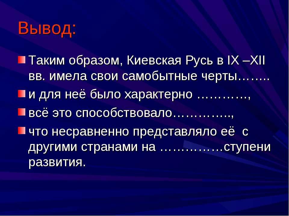 Вывод: Таким образом, Киевская Русь в IX –XII вв. имела свои самобытные черты...