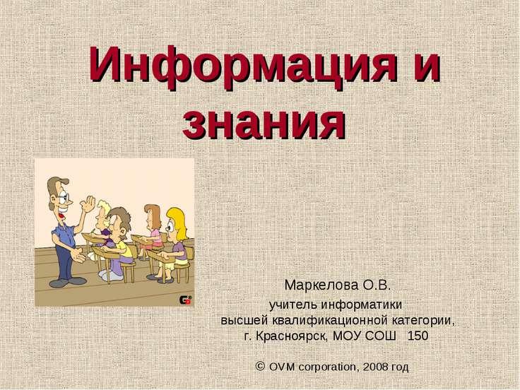 Информация и знания Маркелова О.В. учитель информатики высшей квалификационно...