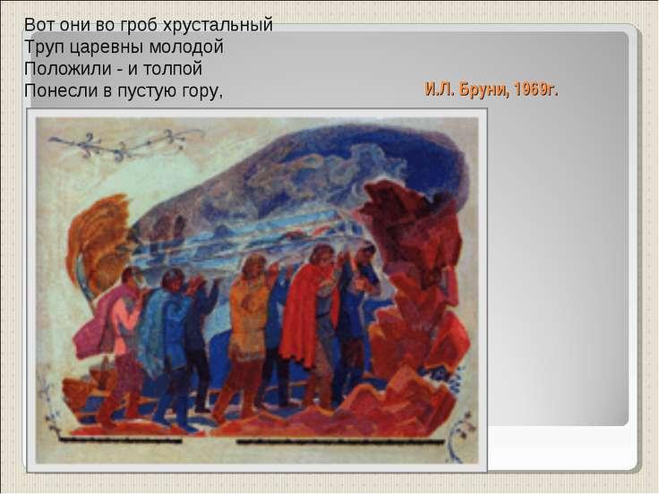 И.Л. Бруни, 1969г. Вот они во гроб хрустальный Труп царевны молодой Положили ...