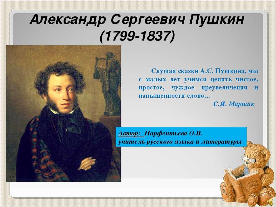 Александр Сергеевич Пушкин (1799-1837) Слушая сказки А.С. Пушкина, мы с малых...