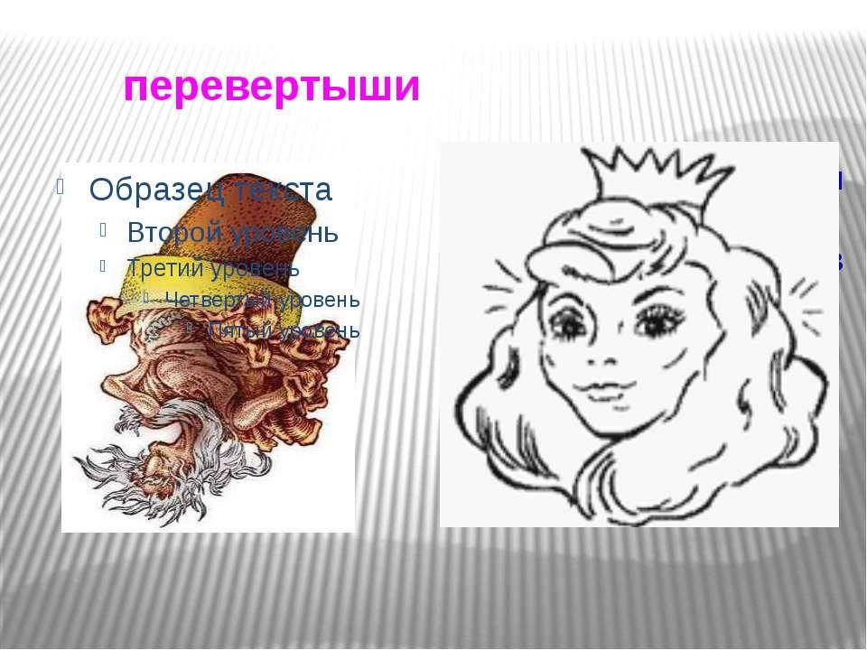 перевертыши Картины, которые при переворачивании «превращаются» в другие изоб...