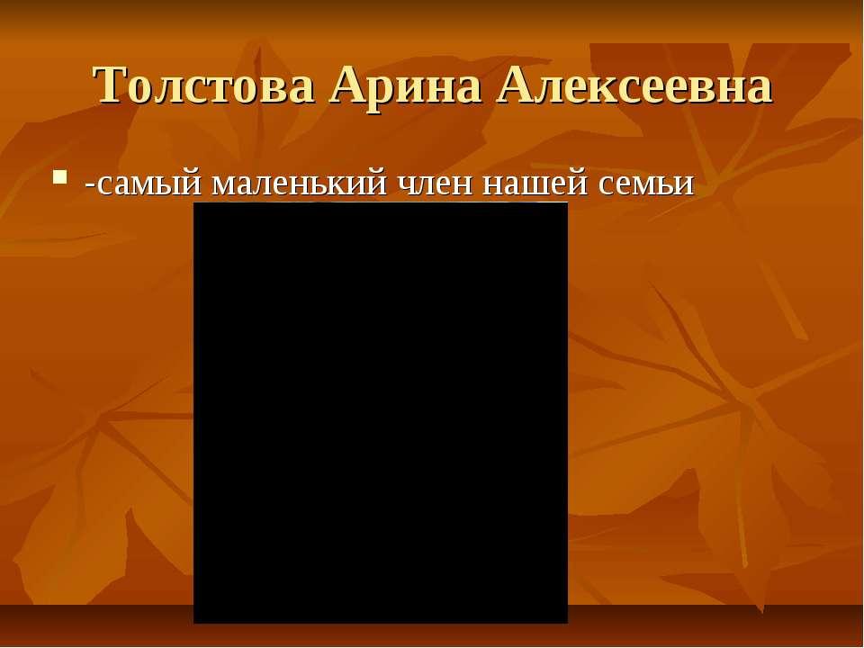Толстова Арина Алексеевна -самый маленький член нашей семьи