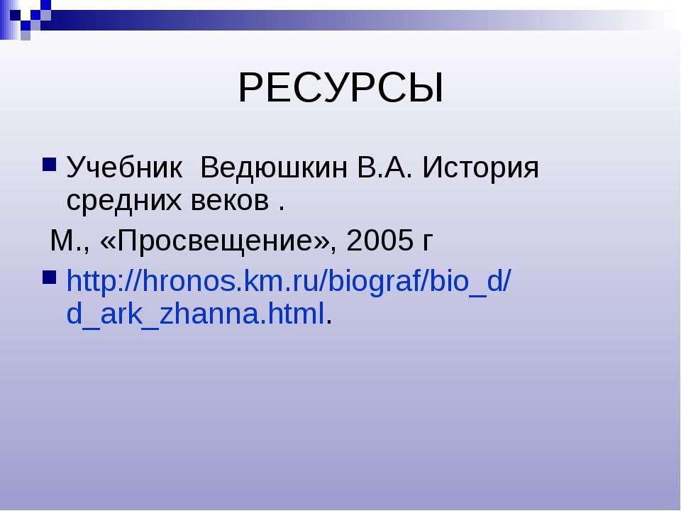 РЕСУРСЫ Учебник Ведюшкин В.А. История средних веков . М., «Просвещение», 2005...