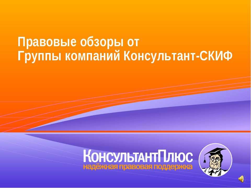 Правовые обзоры от Группы компаний Консультант-СКИФ