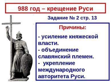 988 год – крещение Руси Причины: - усиление княжеской власти. - объединение с...