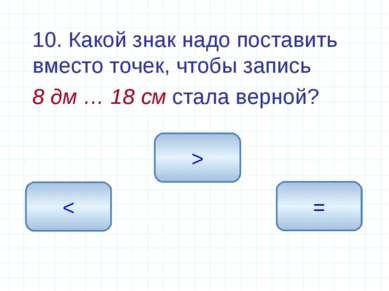 10. Какой знак надо поставить вместо точек, чтобы запись 8 дм … 18 см стала в...