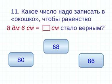 11. Какое число надо записать в «окошко», чтобы равенство 8 дм 6 см = см стал...