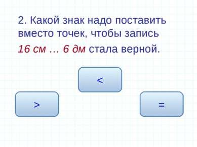 2. Какой знак надо поставить вместо точек, чтобы запись 16 см … 6 дм стала ве...