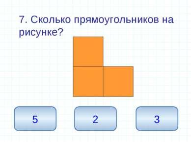 7. Сколько прямоугольников на рисунке? 5 2 3