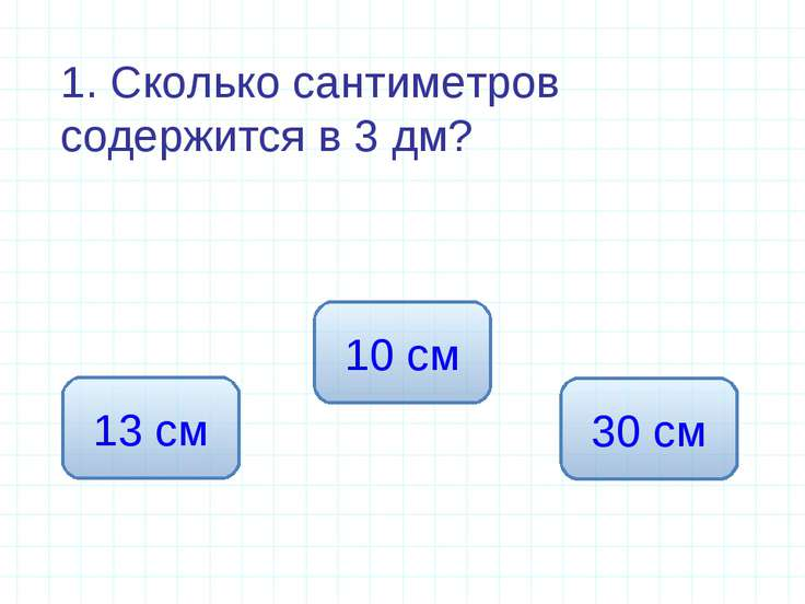 1. Сколько сантиметров содержится в 3 дм? 30 см 13 см 10 см