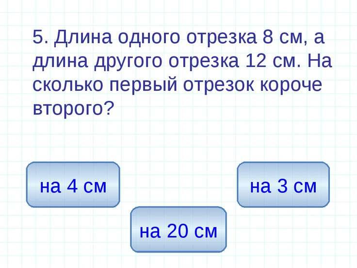 5. Длина одного отрезка 8 см, а длина другого отрезка 12 см. На сколько первы...