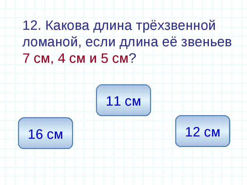 12. Какова длина трёхзвенной ломаной, если длина её звеньев 7 см, 4 см и 5 см...