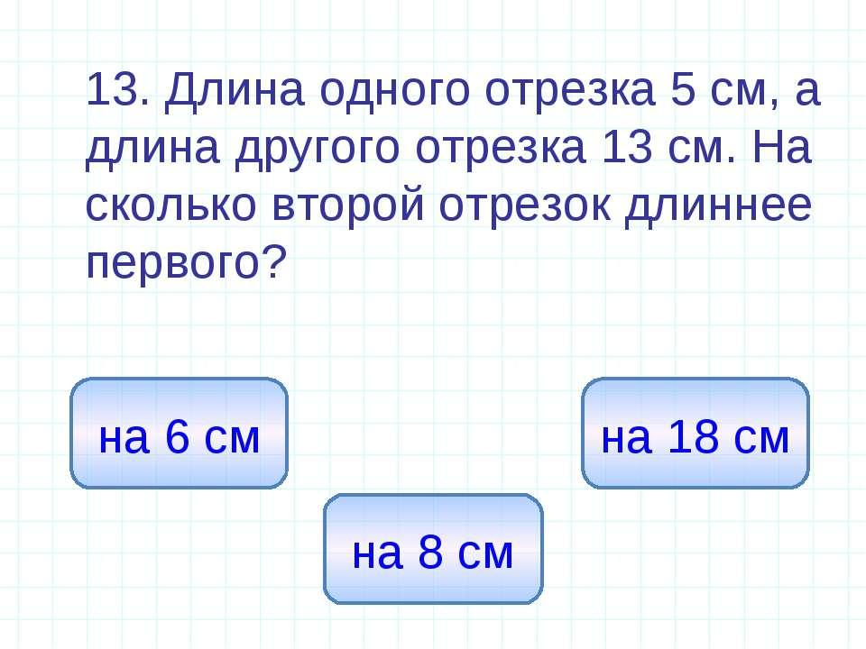 13. Длина одного отрезка 5 см, а длина другого отрезка 13 см. На сколько втор...