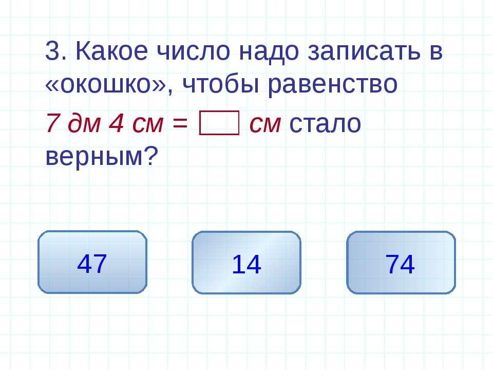 3. Какое число надо записать в «окошко», чтобы равенство 7 дм 4 см = см стало...