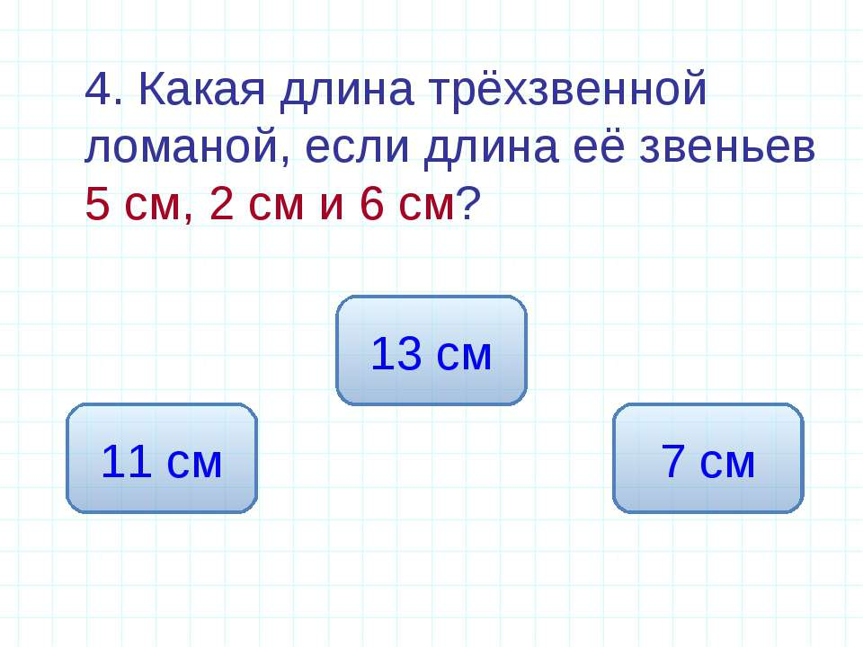 4. Какая длина трёхзвенной ломаной, если длина её звеньев 5 см, 2 см и 6 см? ...