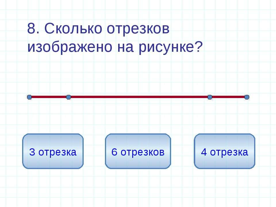8. Сколько отрезков изображено на рисунке? 6 отрезков 3 отрезка 4 отрезка