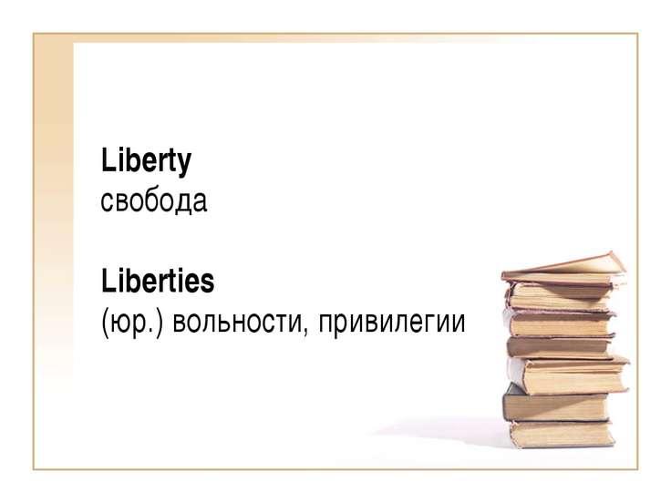 Liberty свобода Liberties (юр.) вольности, привилегии