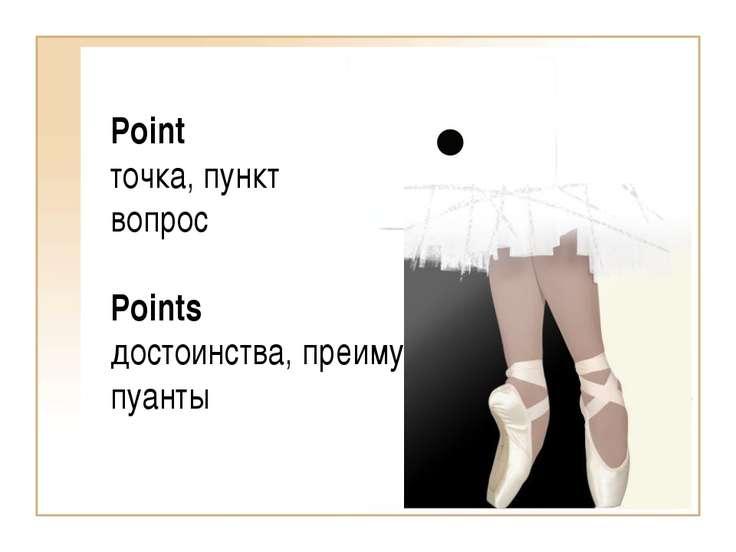 Point точка, пункт вопрос Points достоинства, преимущества пуанты