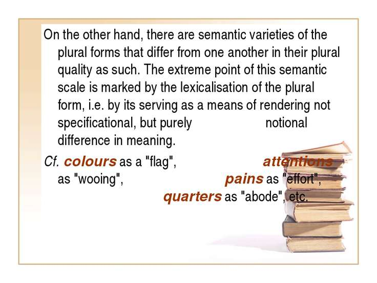 On the other hand, there are semantic varieties of the plural forms that diff...