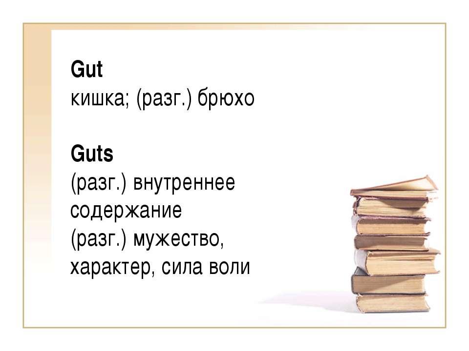 Gut кишка; (разг.) брюхо Guts (разг.) внутреннее cодержание (разг.) мужество,...