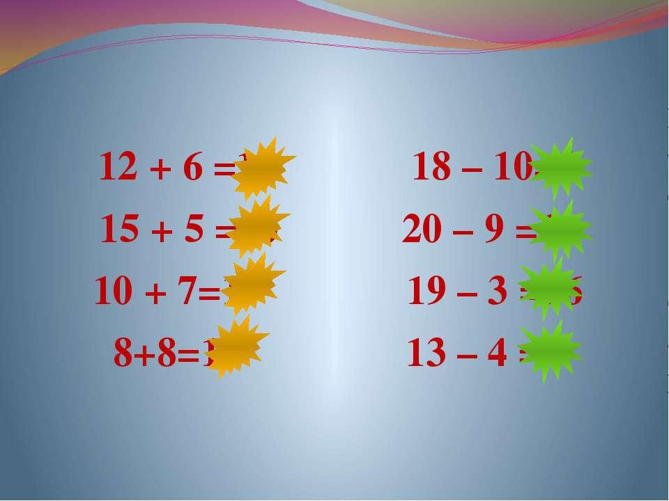 12 + 6 =18 18 – 10=8 15 + 5 =20 20 – 9 =11 10 + 7=17 19 – 3 =16 8+8=16 13 – 4 =9