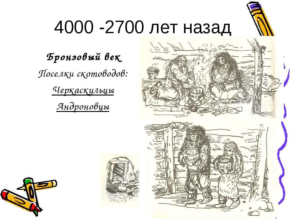4000 -2700 лет назад Бронзовый век Поселки скотоводов: Черкаскульцы Андроновцы