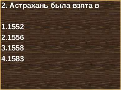 2. Астрахань была взята в 1552 1556 1558 1583 Меню