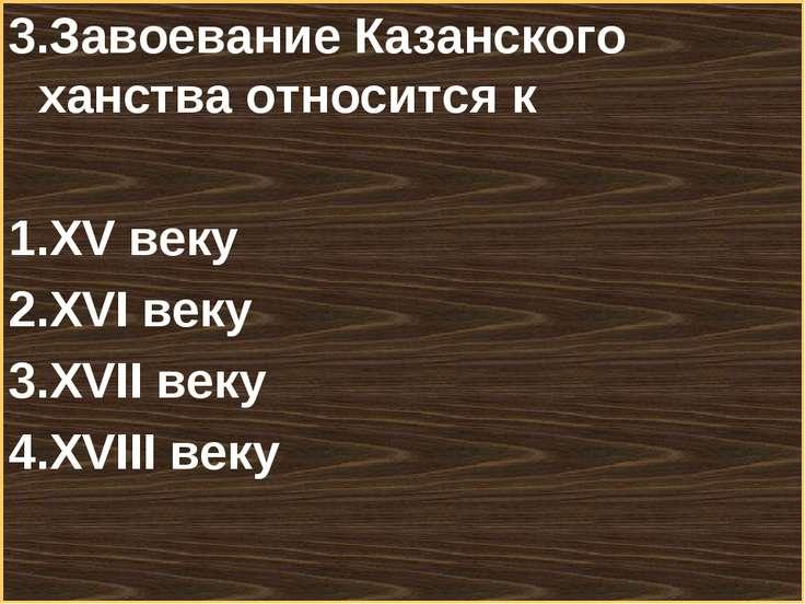 3.Завоевание Казанского ханства относится к XV веку XVI веку XVII веку XVIII ...