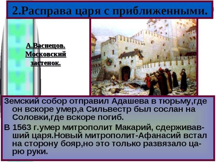 2.Расправа царя с приближенными. Земский собор отправил Адашева в тюрьму,где ...