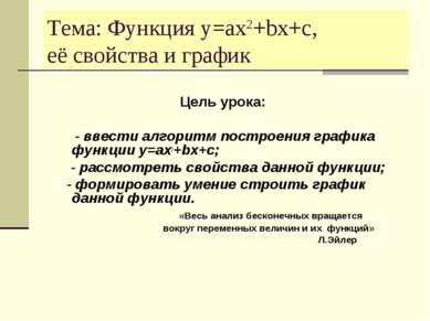 Тема: Функция y=ax2+bx+c, её свойства и график Цель урока: - ввести алгоритм ...
