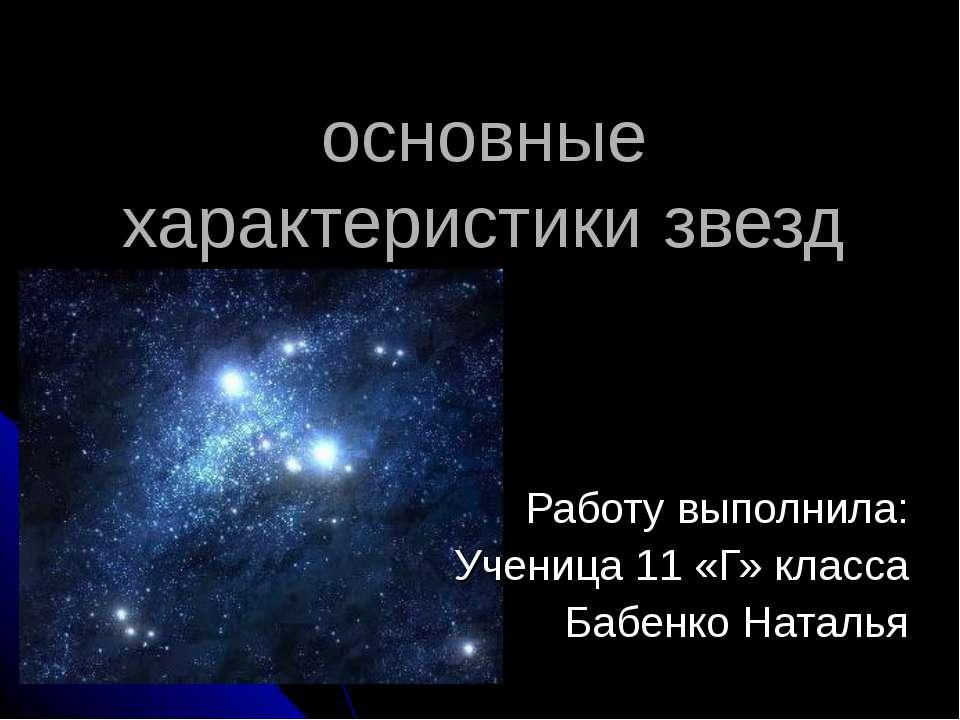 основные характеристики звезд Работу выполнила: Ученица 11 «Г» класса Бабенко...