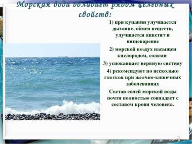 Морская вода обладает рядом целебных свойств: * 1) при купании улучшается дых...