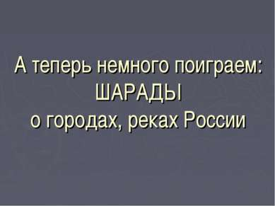 А теперь немного поиграем: ШАРАДЫ о городах, реках России