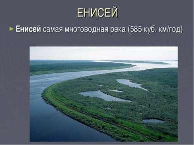 ЕНИСЕЙ Енисей самая многоводная река (585 куб. км/год)