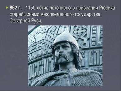 862 г. - 1150-летие летописного призвания Рюрика старейшинами межплеменного г...